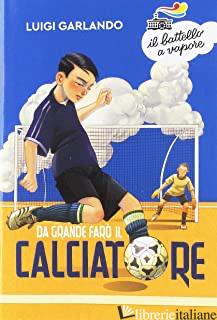 DA GRANDE FARO' IL CALCIATORE - GARLANDO LUIGI
