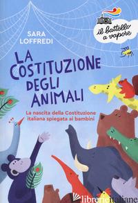 COSTITUZIONE DEGLI ANIMALI. LA NASCITA DELLA COSTITUZIONE ITALIANA SPIEGATA AI B - LOFFREDI SARA
