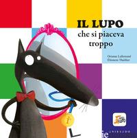 LUPO CHE SI PIACEVA TROPPO. AMICO LUPO. EDIZ. A COLORI (IL) - LALLEMAND ORIANNE