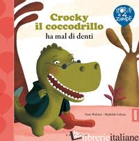CROCKY IL COCCODRILLO HA MAL DI DENTI. EDIZ. ILLUSTRATA - WALCKER YANN; LEBEAU MATHILDE