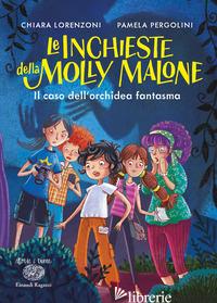 CASO DELL'ORCHIDEA FANTASMA. LE INCHIESTE DELLA MOLLY MALONE (IL) - LORENZONI CHIARA; PERGOLINI PAMELA