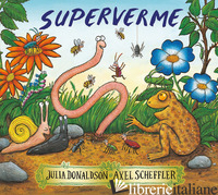 SUPERVERME. EDIZ. ILLUSTRATA - DONALDSON JULIA; SCHEFFLER AXEL