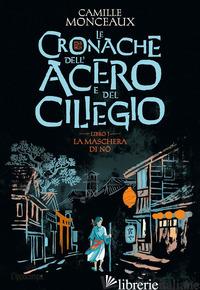 MASCHERA DI NO. LE CRONACHE DELL'ACERO E DEL CILIEGIO (LA). VOL. 1 - MONCEAUX CAMILLE