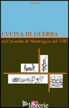 CUCINA DI GUERRA. NELL'ASSEDIO DI MONTOGGIO DEL 1547 - ROSSI SERGIO