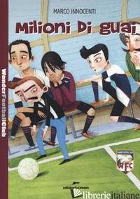 MILIONI DI GUAI. WONDER FOOTBALL CLUB. VOL. 3 - INNOCENTI MARCO