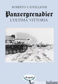 PANZERGRENADIER. L'ULTIMA VITTORIA - CASTIGLIONE ROBERTO