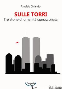SULLE TORRI. TRE STORIE DI UMANITA' CONDIZIONATA - ORLANDO ARNALDO