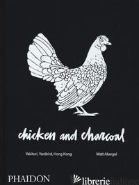 CHICKEN AND CHARCOAL. YAKITORI, YARDBIRD, HONG KONG. EDIZ. A COLORI - ABERGEL MATT