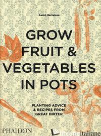 GROW FRUIT & VEGETABLES IN POTS. PLANTING ADVICE & RECIPES FROM GREAT DIXTER - BERTELSEN AARON