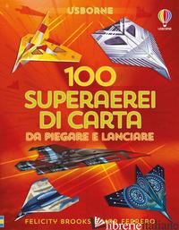 100 SUPERAREI DI CARTA DA PIEGARE E LANCIARE. EDIZ. A COLORI - BROOKS FELICITY; FERRERO MAR