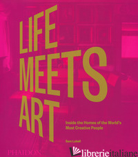 LIFE MEETS ART. INSIDE THE HOMES OF THE WORLD'S MOST CREATIVE PEOPLE. EDIZ. ILLU - LUBELL SAM