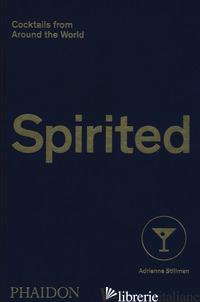 SPIRITED. COCKTAILS FROM AROUND THE WORLD - STILLMAN ADRIENNE