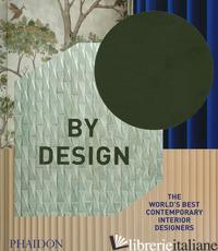 BY DESIGN. THE WORLD'S BEST CONTEMPORARY INTERIOR DESIGNERS. EDIZ. ILLUSTRATA -
