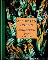 Old World Italian: Recipes and Secrets from Our Travels in Italy: A Cookbook - Mimi Thorisson
