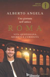 GIORNATA NELL'ANTICA ROMA. VITA QUOTIDIANA, SEGRETI E CURIOSITA' (UNA) - ANGELA ALBERTO