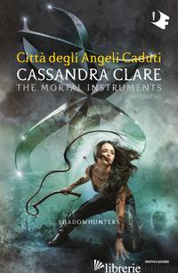 CITTA' DEGLI ANGELI CADUTI. SHADOWHUNTERS. THE MORTAL INSTRUMENTS. VOL. 4 - CLARE CASSANDRA