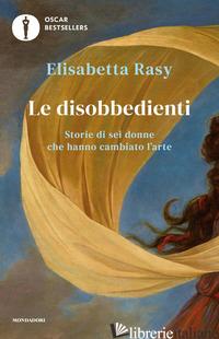 DISOBBEDIENTI. STORIE DI SEI DONNE CHE HANNO CAMBIATO L'ARTE (LE) - RASY ELISABETTA