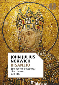 BISANZIO. SPLENDORE E DECADENZA DI UN IMPERO 330-1453 - NORWICH JOHN JULIUS