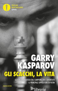 SCACCHI, LA VITA. LEZIONE DI STRATEGIA DAL CAMPIONE CHE E' DIVENTATO IL PRINCIPA - KASPAROV GARRY