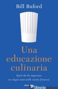 EDUCAZIONE CULINARIA. QUEL CHE HO IMPARATO IN CINQUE ANNI NELLE CUCINE FRANCESI  - BUFORD BILL