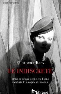 INDISCRETE. STORIE DI CINQUE DONNE CHE HANNO CAMBIATO L'IMMAGINE DEL MONDO (LE) - RASY ELISABETTA