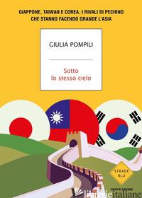 SOTTO LO STESSO CIELO. GIAPPONE, TAIWAN E COREA, I RIVALI DI PECHINO CHE STANNO  - POMPILI GIULIA