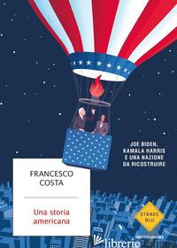 STORIA AMERICANA. JOE BIDEN, KAMALA HARRIS E UNA NAZIONE DA RICOSTRUIRE (UNA) - COSTA FRANCESCO