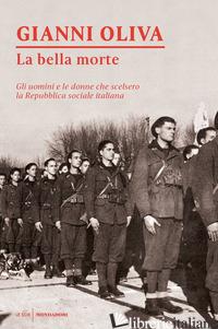 BELLA MORTE. GLI UOMINI E LE DONNE CHE SCELSERO LA REPUBBLICA SOCIALE ITALIANA ( - OLIVA GIANNI