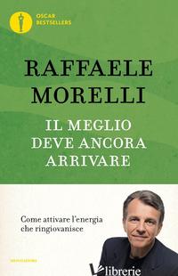 MEGLIO DEVE ANCORA ARRIVARE. COME ATTIVARE L'ENERGIA CHE RINGIOVANISCE (IL) - MORELLI RAFFAELE