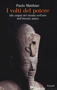 VOLTI DEL POTERE. ALLE ORIGINI DEL RITRATTO NELL'ARTE DELL'ORIENTE ANTICO (I) - MATTHIAE PAOLO