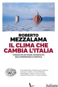 CLIMA CHE CAMBIA L'ITALIA. VIAGGIO IN UN PAESE SCONVOLTO DALL'EMERGENZA CLIMATIC - MEZZALAMA ROBERTO