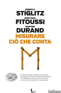 MISURARE CIO' CHE CONTA. AL DI LA' DEL PIL - STIGLITZ JOSEPH E.; FITOUSSI JEAN-PAUL; DURAND MARTINE
