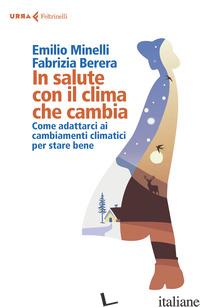 IN SALUTE CON IL CLIMA CHE CAMBIA. COME ADATTARCI AI CAMBIAMENTI CLIMATICI PER S - MINELLI EMILIO; BERERA FABRIZIA