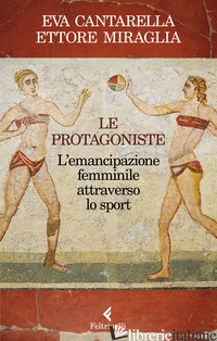 PROTAGONISTE. L'EMANCIPAZIONE FEMMINILE ATTRAVERSO LO SPORT (LE) - CANTARELLA EVA; MIRAGLIA ETTORE