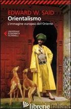 ORIENTALISMO. L'IMMAGINE EUROPEA DELL'ORIENTE - SAID EDWARD W.