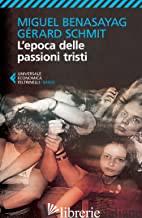 EPOCA DELLE PASSIONI TRISTI (L') - BENASAYAG MIGUEL; SCHMIT GERARD