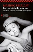 MANI DELLA MADRE. DESIDERIO, FANTASMI ED EREDITA' DEL MATERNO (LE) - RECALCATI MASSIMO