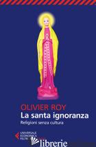 SANTA IGNORANZA. RELIGIONI SENZA CULTURA (LA) - ROY OLIVIER
