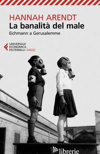 BANALITA' DEL MALE. EICHMANN A GERUSALEMME (LA) - ARENDT HANNAH