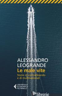 MALE VITE. STORIE DI CONTRABBANDO E DI MULTINAZIONALI (LE) - LEOGRANDE ALESSANDRO