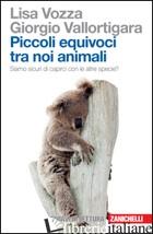 PICCOLI EQUIVOCI TRA NOI ANIMALI. SIAMO SICURI DI CAPIRCI CON LE ALTRE SPECIE? - VOZZA LISA; VALLORTIGARA GIORGIO