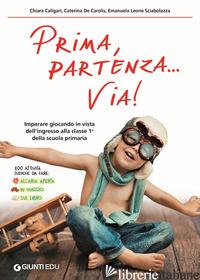PRIMA, PARTENZA... VIA! IMPARARE GIOCANDO IN VISTA DELL'INGRESSO ALLA CLASSE 1ª  - CALIGARI CHIARA; DE CAROLIS CATERINA; LEONE SCIABOLAZZA EMANUELA