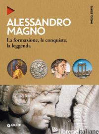 ALESSANDRO MAGNO. LA FORMAZIONE, LE CONQUISTE, LA LEGGENDA - FORCONI DANIELE