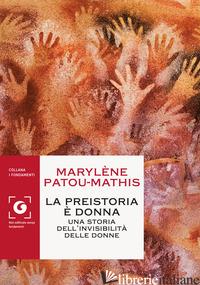PREISTORIA E' DONNA. UNA STORIA DELL'INVISIBILITA' DELLE DONNE (LA) - PATOU-MATHIS MARYLENE