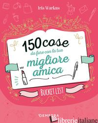150 COSE DA FARE CON LA TUA MIGLIORE AMICA - WARKUS IRIS