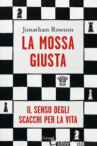 MOSSA GIUSTA. IL SENSO DEGLI SCACCHI PER LA VITA (LA) - ROWSON JONATHAN