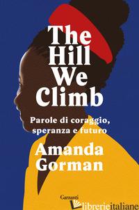 HILL WE CLIMB. PAROLE DI CORAGGIO, SPERANZA E FUTURO (THE) - GORMAN AMANDA