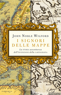 SIGNORI DELLE MAPPE. LA STORIA AVVENTUROSA DELL'INVENZIONE DELLA CARTOGRAFIA (I) - WILFORD JOHN NOBLE