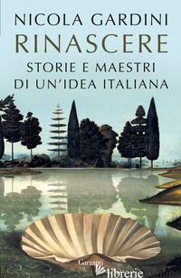 RINASCERE. STORIE E MAESTRI DI UN'IDEA ITALIANA - GARDINI NICOLA