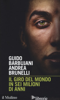 GIRO DEL MONDO IN SEI MILIONI DI ANNI (IL) - BARBUJANI GUIDO; BRUNELLI ANDREA